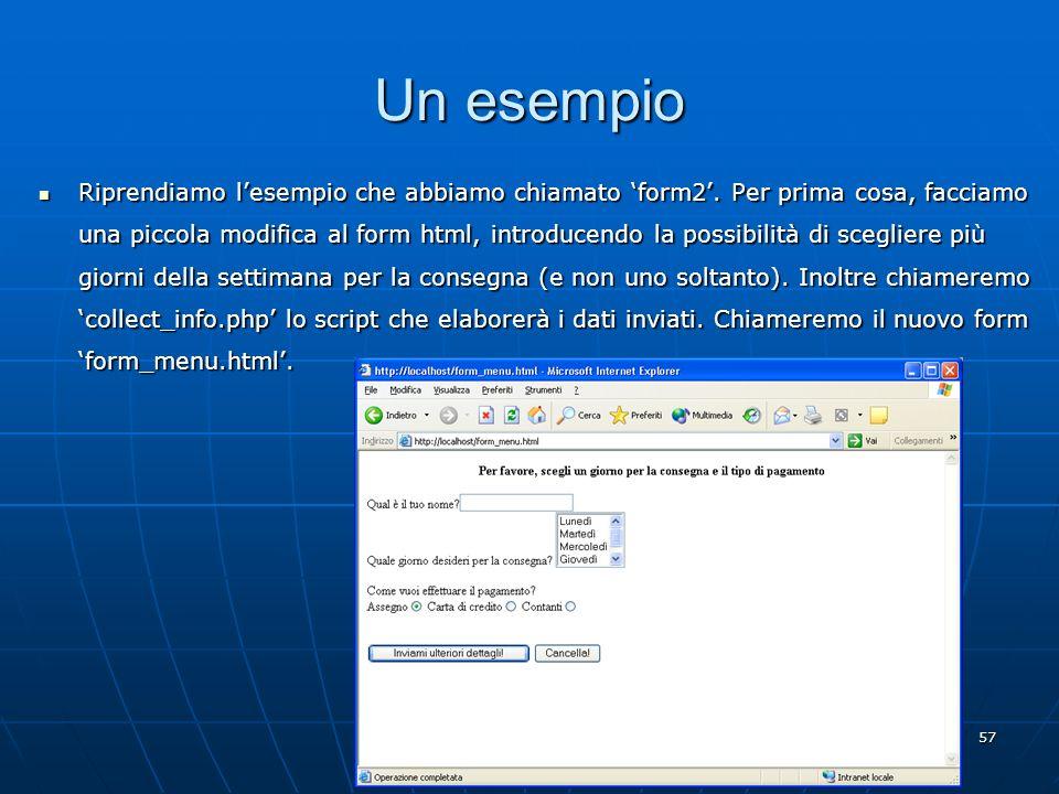 57 Un esempio Riprendiamo lesempio che abbiamo chiamato form2. Per prima cosa, facciamo una piccola modifica al form html, introducendo la possibilità
