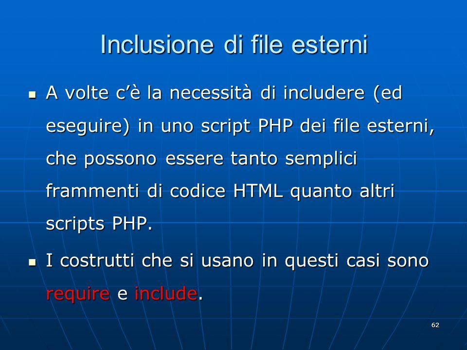 62 Inclusione di file esterni A volte cè la necessità di includere (ed eseguire) in uno script PHP dei file esterni, che possono essere tanto semplici