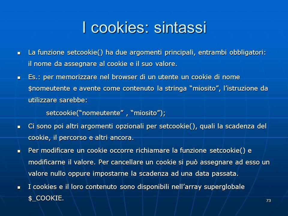 73 I cookies: sintassi La funzione setcookie() ha due argomenti principali, entrambi obbligatori: il nome da assegnare al cookie e il suo valore. La f