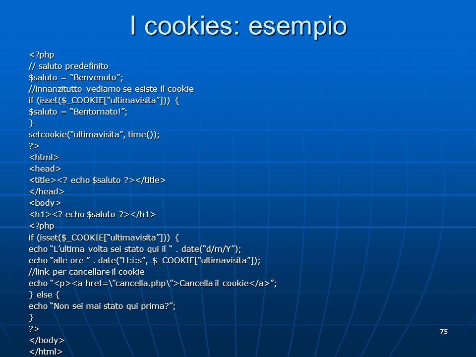 75 I cookies: esempio <?php // saluto predefinito $saluto = Benvenuto; //innanzitutto vediamo se esiste il cookie if (isset($_COOKIE[ultimavisita])) {