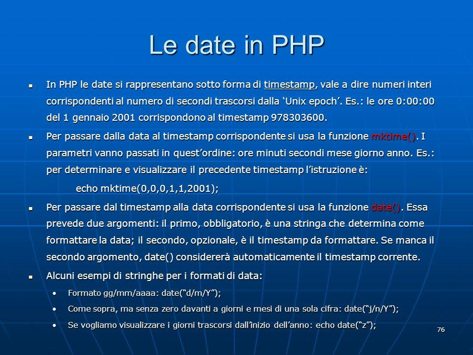 76 Le date in PHP In PHP le date si rappresentano sotto forma di timestamp, vale a dire numeri interi corrispondenti al numero di secondi trascorsi da