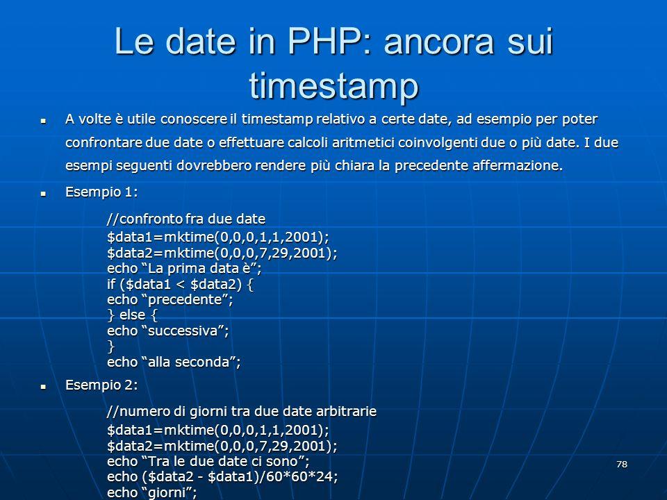 78 Le date in PHP: ancora sui timestamp A volte è utile conoscere il timestamp relativo a certe date, ad esempio per poter confrontare due date o effe