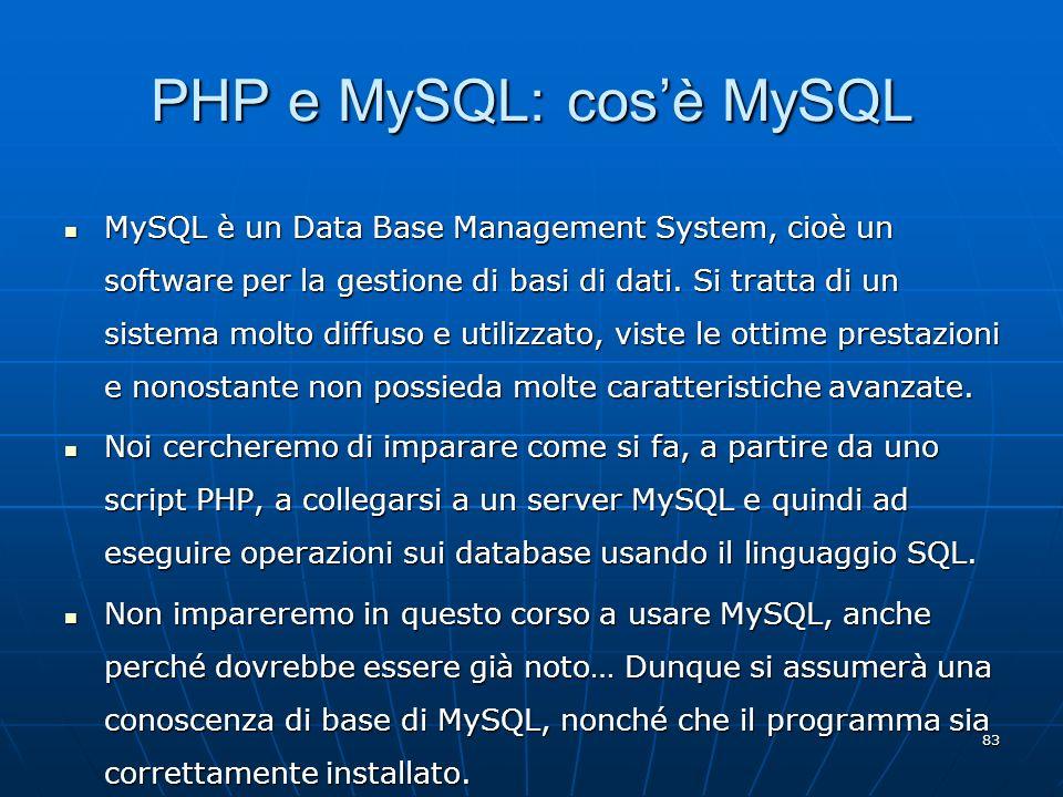 83 PHP e MySQL: cosè MySQL MySQL è un Data Base Management System, cioè un software per la gestione di basi di dati. Si tratta di un sistema molto dif