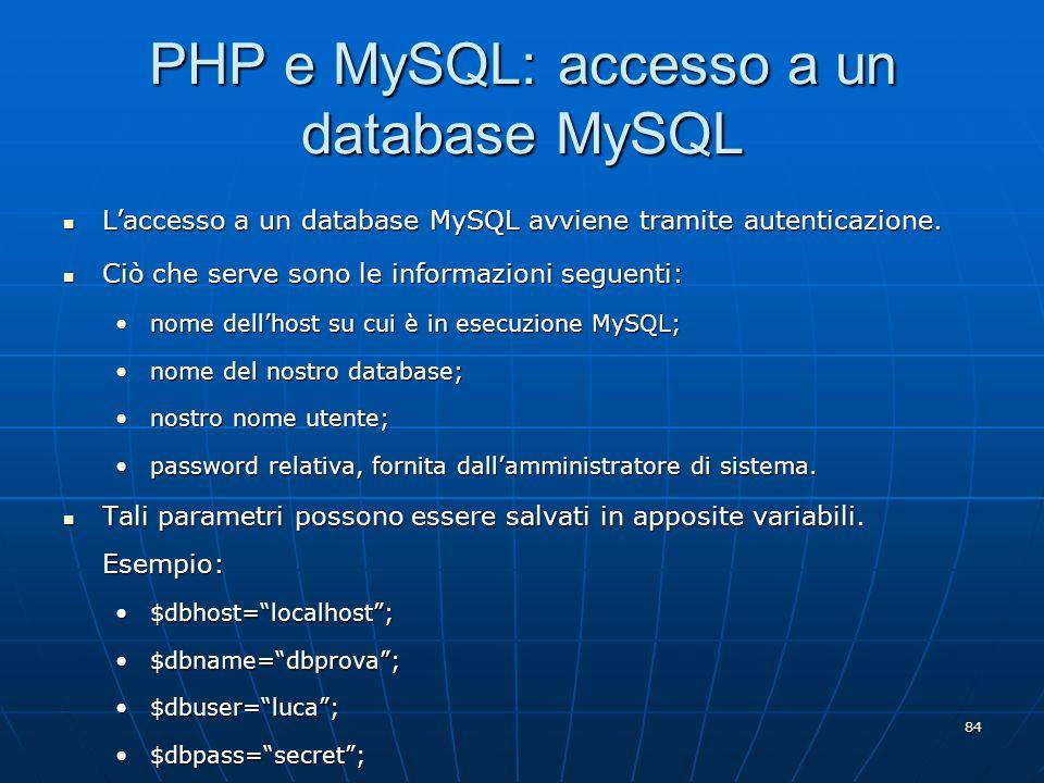 84 PHP e MySQL: accesso a un database MySQL Laccesso a un database MySQL avviene tramite autenticazione. Laccesso a un database MySQL avviene tramite