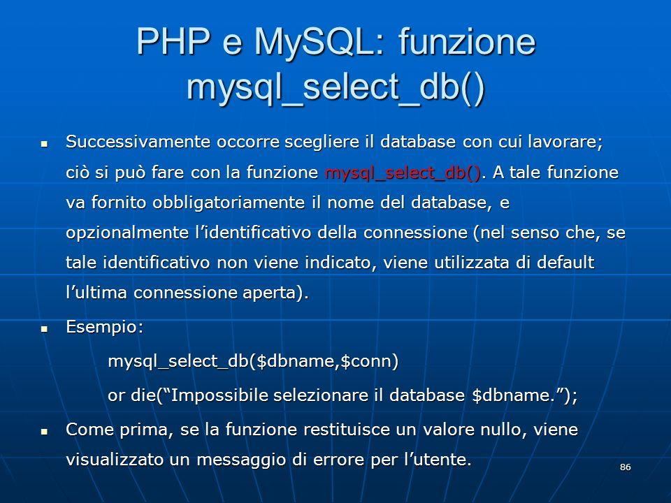 86 PHP e MySQL: funzione mysql_select_db() Successivamente occorre scegliere il database con cui lavorare; ciò si può fare con la funzione mysql_selec