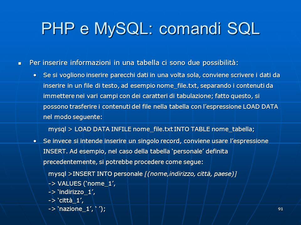91 PHP e MySQL: comandi SQL Per inserire informazioni in una tabella ci sono due possibilità: Per inserire informazioni in una tabella ci sono due pos