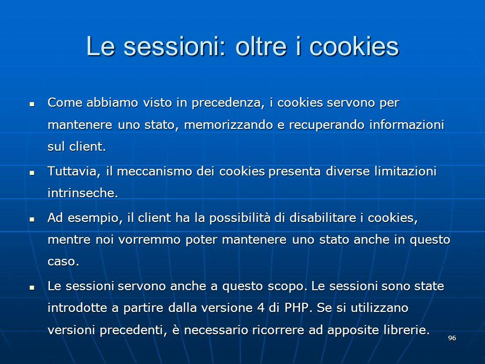 96 Le sessioni: oltre i cookies Come abbiamo visto in precedenza, i cookies servono per mantenere uno stato, memorizzando e recuperando informazioni s
