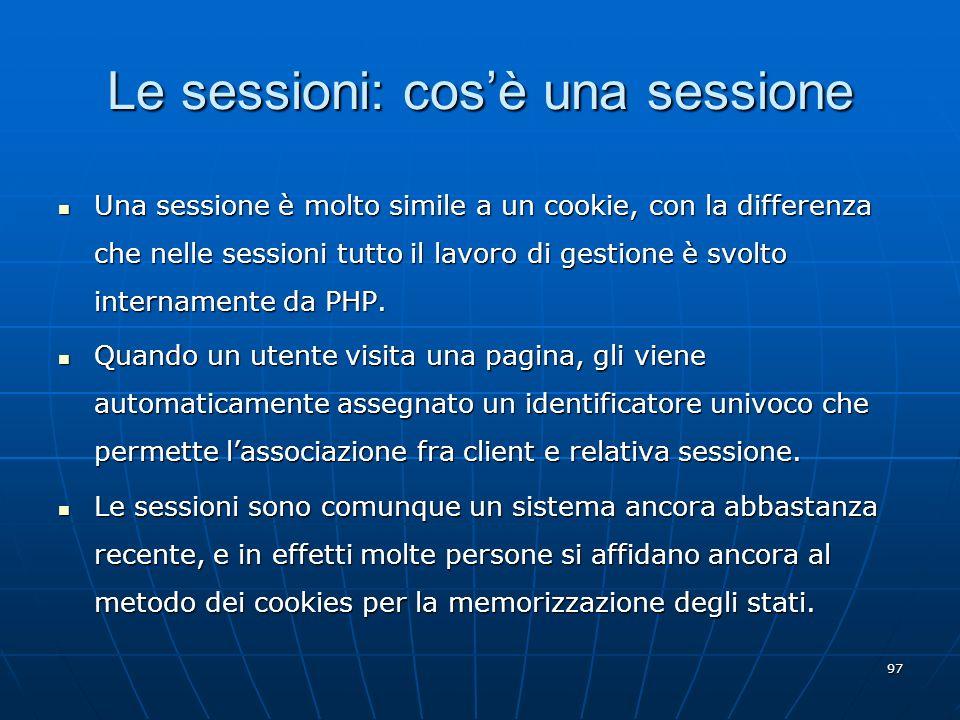 97 Le sessioni: cosè una sessione Una sessione è molto simile a un cookie, con la differenza che nelle sessioni tutto il lavoro di gestione è svolto i