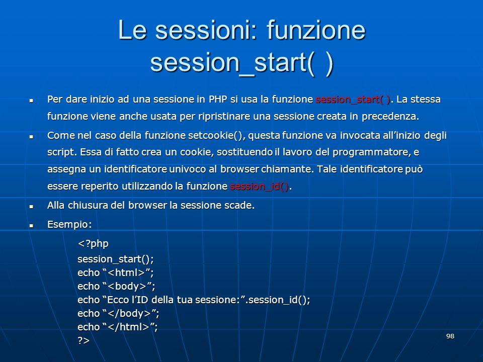 98 Le sessioni: funzione session_start( ) Per dare inizio ad una sessione in PHP si usa la funzione session_start( ). La stessa funzione viene anche u