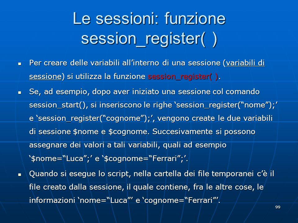 99 Le sessioni: funzione session_register( ) Per creare delle variabili allinterno di una sessione (variabili di sessione) si utilizza la funzione ses