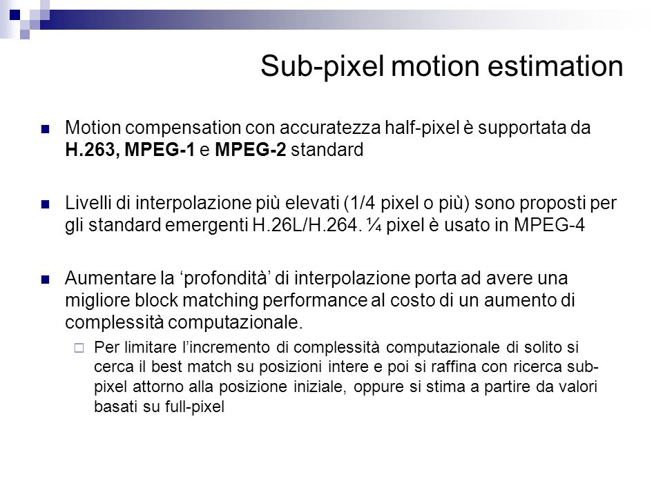 Sub-pixel motion estimation Motion compensation con accuratezza half-pixel è supportata da H.263, MPEG-1 e MPEG-2 standard Livelli di interpolazione p
