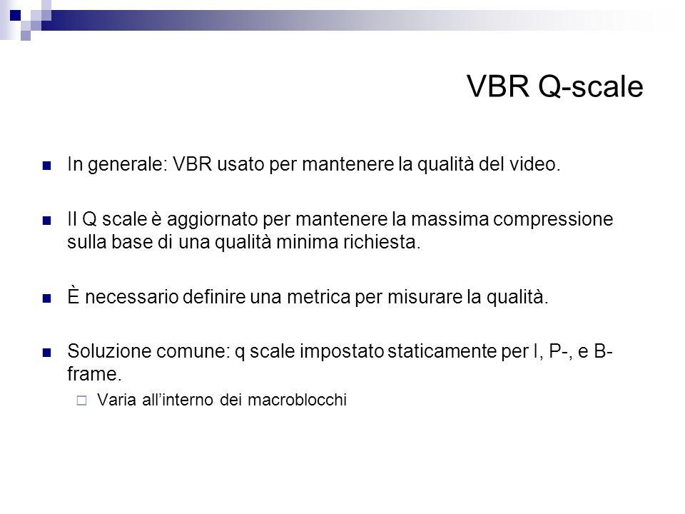 VBR Q-scale In generale: VBR usato per mantenere la qualità del video. Il Q scale è aggiornato per mantenere la massima compressione sulla base di una
