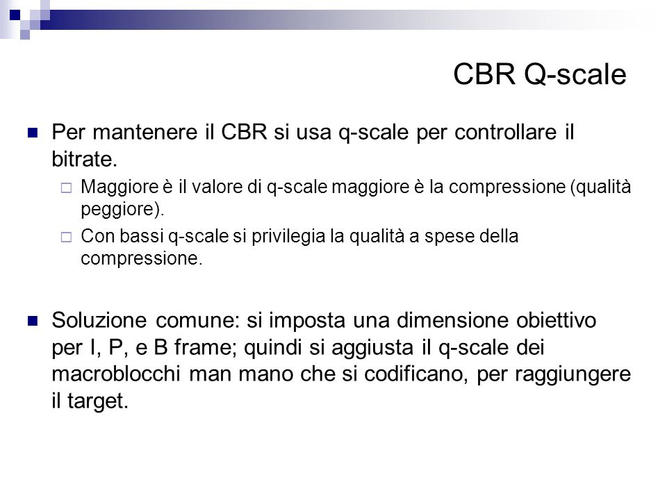 CBR Q-scale Per mantenere il CBR si usa q-scale per controllare il bitrate. Maggiore è il valore di q-scale maggiore è la compressione (qualità peggio