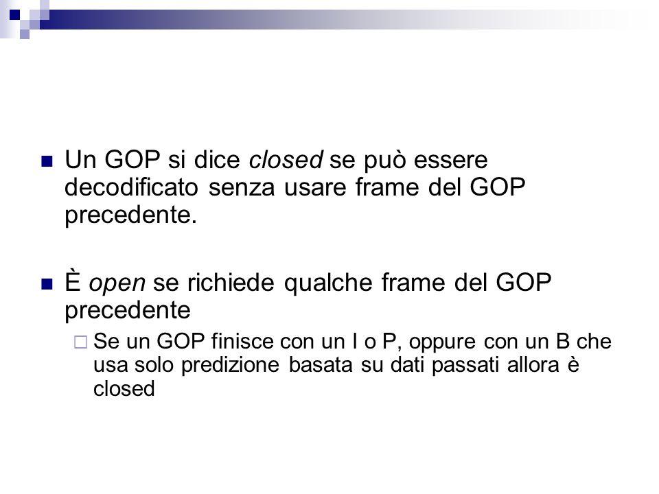 Un GOP si dice closed se può essere decodificato senza usare frame del GOP precedente. È open se richiede qualche frame del GOP precedente Se un GOP f