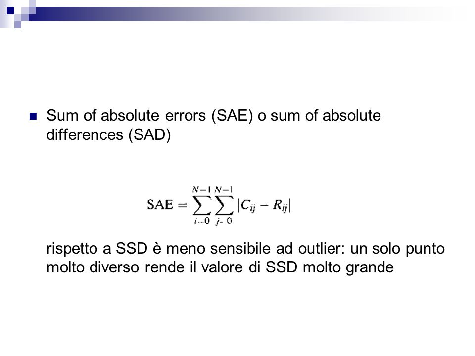 Sum of absolute errors (SAE) o sum of absolute differences (SAD) rispetto a SSD è meno sensibile ad outlier: un solo punto molto diverso rende il valo
