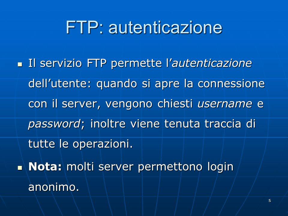 5 FTP: autenticazione Il servizio FTP permette lautenticazione dellutente: quando si apre la connessione con il server, vengono chiesti username e pas