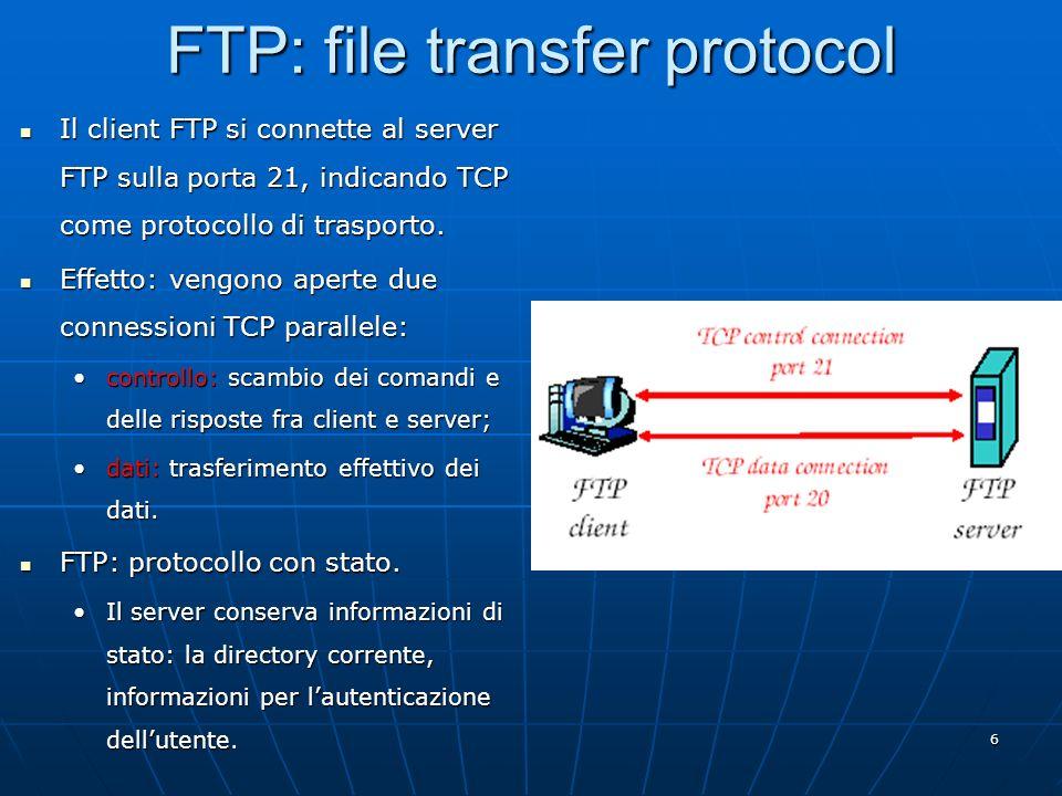 6 FTP: file transfer protocol Il client FTP si connette al server FTP sulla porta 21, indicando TCP come protocollo di trasporto. Il client FTP si con
