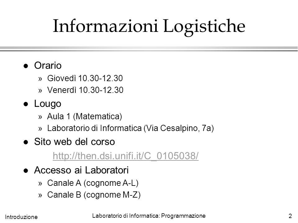 2 Introduzione Laboratorio di Informatica: Programmazione Informazioni Logistiche l Orario »Giovedì 10.30-12.30 »Venerdì 10.30-12.30 l Lougo »Aula 1 (Matematica) »Laboratorio di Informatica (Via Cesalpino, 7a) l Sito web del corso http://then.dsi.unifi.it/C_0105038/ l Accesso ai Laboratori »Canale A (cognome A-L) »Canale B (cognome M-Z)