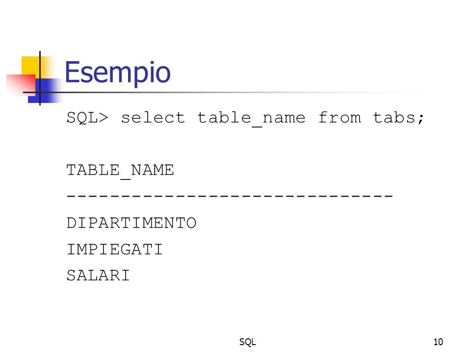 SQL10 Esempio SQL> select table_name from tabs; TABLE_NAME DIPARTIMENTO IMPIEGATI SALARI