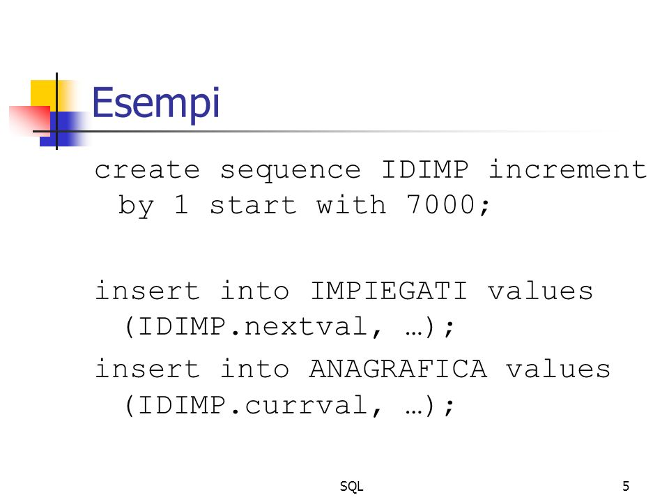 SQL5 Esempi create sequence IDIMP increment by 1 start with 7000; insert into IMPIEGATI values (IDIMP.nextval, …); insert into ANAGRAFICA values (IDIMP.currval, …);