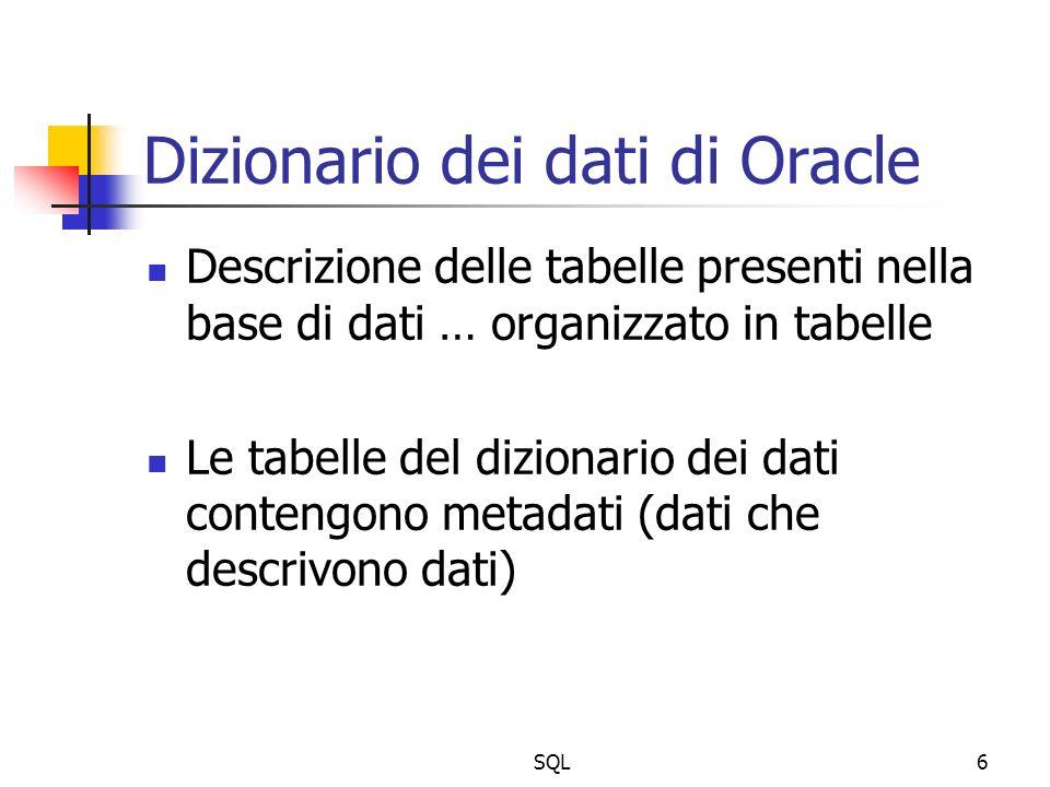 SQL6 Dizionario dei dati di Oracle Descrizione delle tabelle presenti nella base di dati … organizzato in tabelle Le tabelle del dizionario dei dati contengono metadati (dati che descrivono dati)