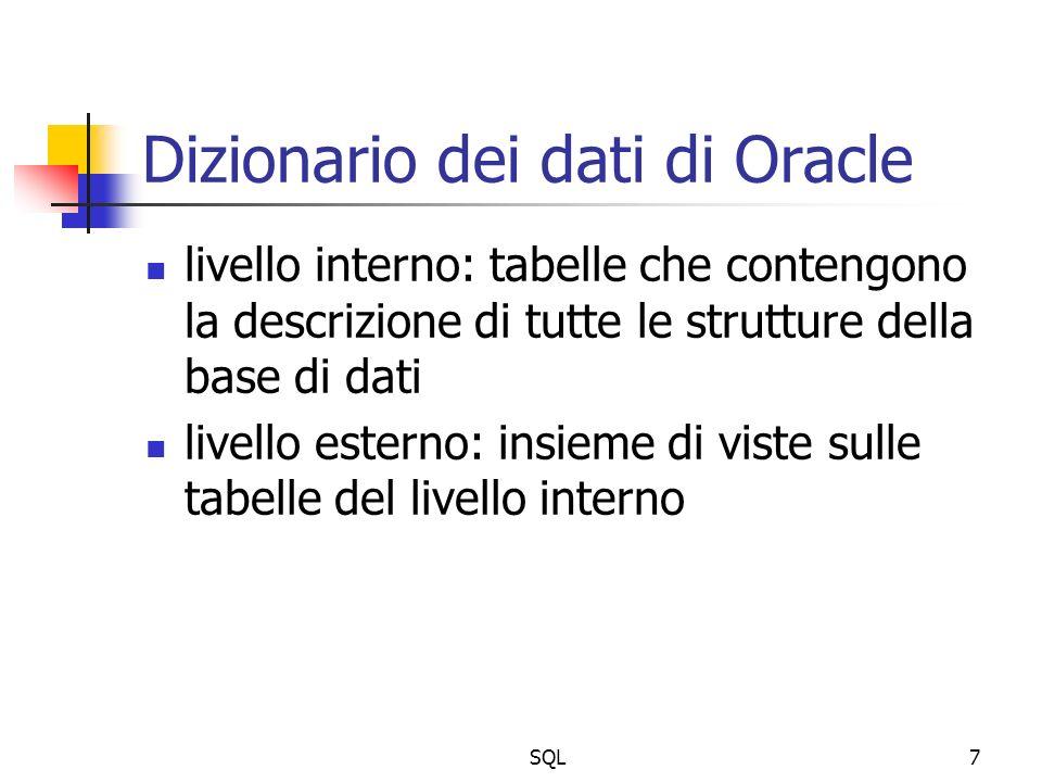 SQL8 Viste del dizionario dei dati user_: informazioni sugli oggetti dellutente all_: informazioni sugli oggetti dellutente e sugli oggetti accessibili dallutente dba_: informazioni su tutti gli oggetti del database