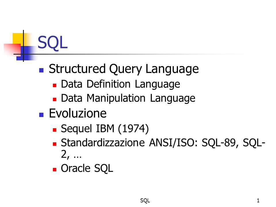SQL1 Structured Query Language Data Definition Language Data Manipulation Language Evoluzione Sequel IBM (1974) Standardizzazione ANSI/ISO: SQL-89, SQL- 2, … Oracle SQL
