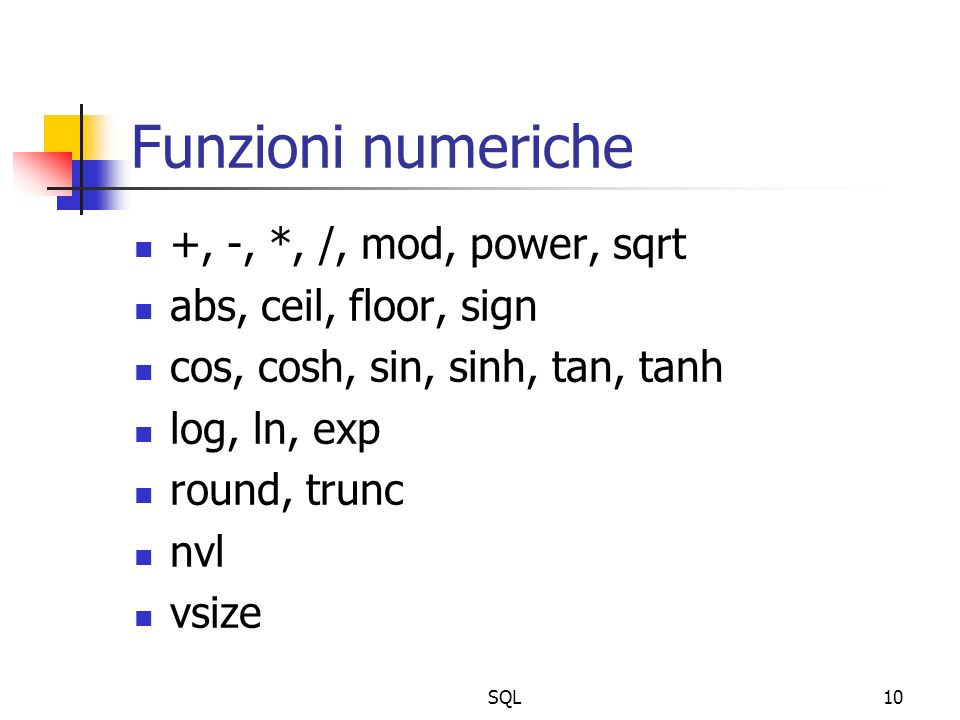 SQL10 Funzioni numeriche +, -, *, /, mod, power, sqrt abs, ceil, floor, sign cos, cosh, sin, sinh, tan, tanh log, ln, exp round, trunc nvl vsize