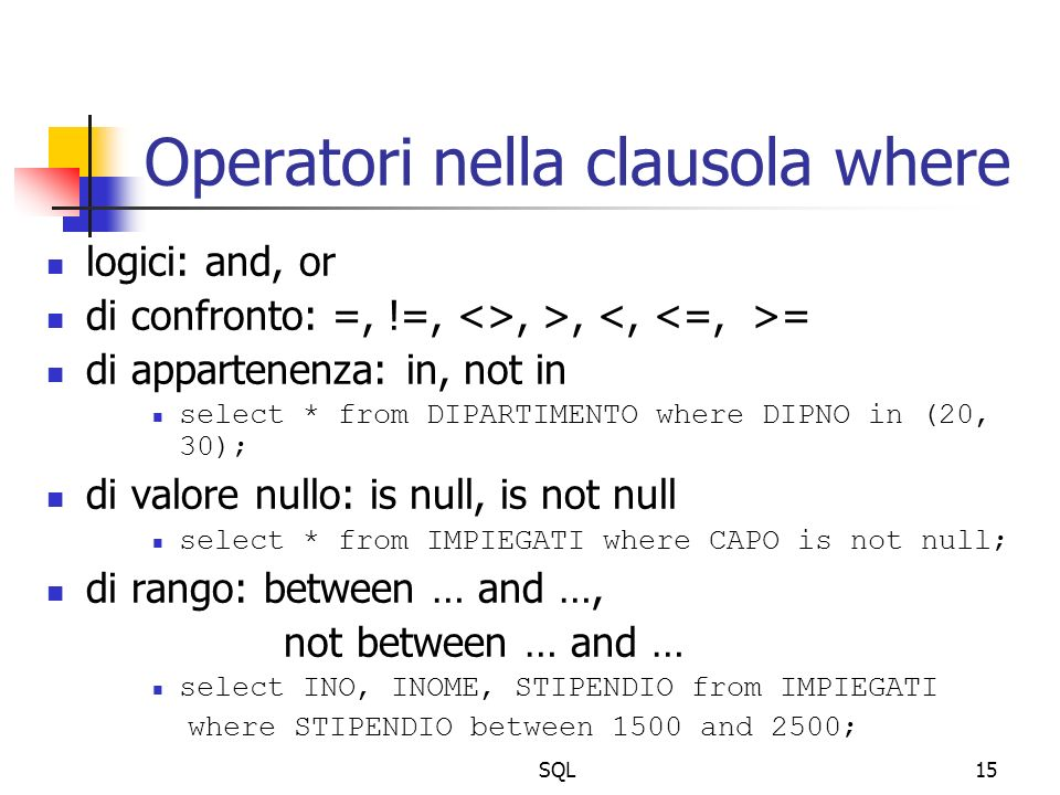 SQL15 Operatori nella clausola where logici: and, or di confronto: =, !=, <>, >, = di appartenenza: in, not in select * from DIPARTIMENTO where DIPNO in (20, 30); di valore nullo: is null, is not null select * from IMPIEGATI where CAPO is not null; di rango: between … and …, not between … and … select INO, INOME, STIPENDIO from IMPIEGATI where STIPENDIO between 1500 and 2500;