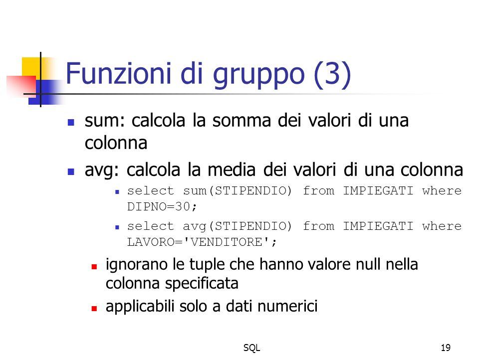 SQL19 Funzioni di gruppo (3) sum: calcola la somma dei valori di una colonna avg: calcola la media dei valori di una colonna select sum(STIPENDIO) from IMPIEGATI where DIPNO=30; select avg(STIPENDIO) from IMPIEGATI where LAVORO= VENDITORE ; ignorano le tuple che hanno valore null nella colonna specificata applicabili solo a dati numerici