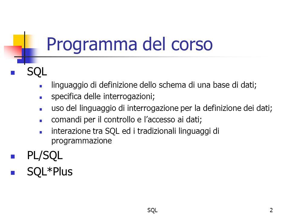 SQL2 Programma del corso SQL linguaggio di definizione dello schema di una base di dati; specifica delle interrogazioni; uso del linguaggio di interrogazione per la definizione dei dati; comandi per il controllo e laccesso ai dati; interazione tra SQL ed i tradizionali linguaggi di programmazione PL/SQL SQL*Plus