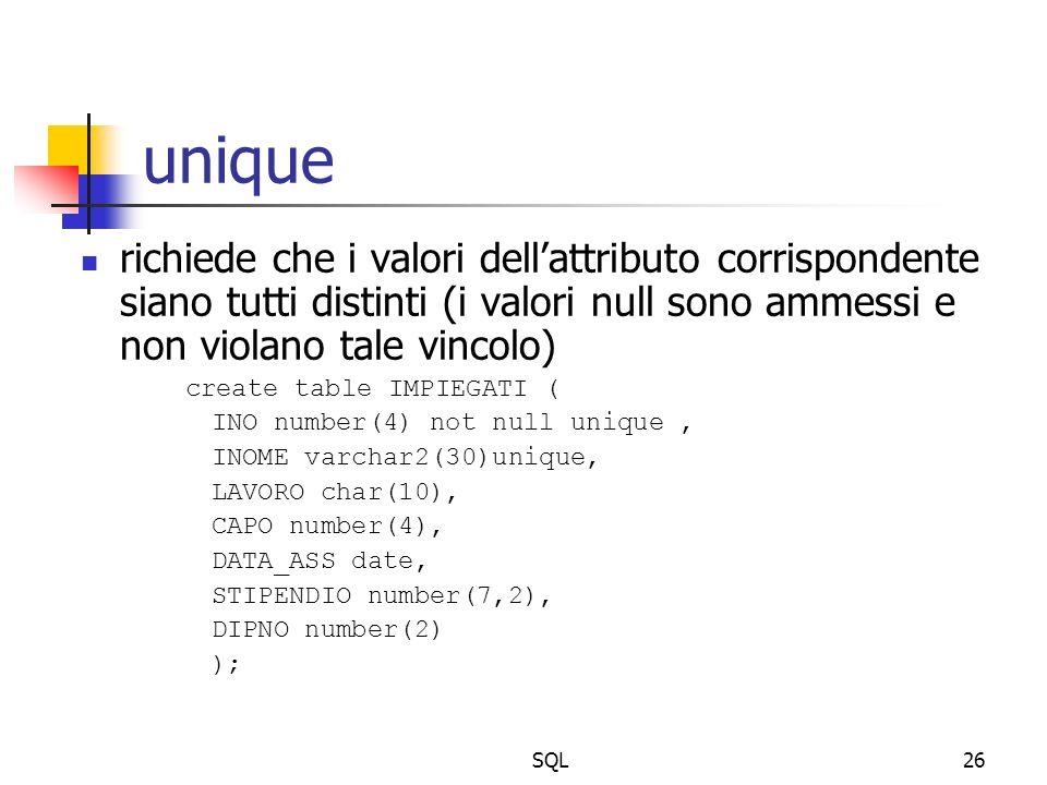 SQL26 unique richiede che i valori dellattributo corrispondente siano tutti distinti (i valori null sono ammessi e non violano tale vincolo) create table IMPIEGATI ( INO number(4) not null unique, INOME varchar2(30)unique, LAVORO char(10), CAPO number(4), DATA_ASS date, STIPENDIO number(7,2), DIPNO number(2) );