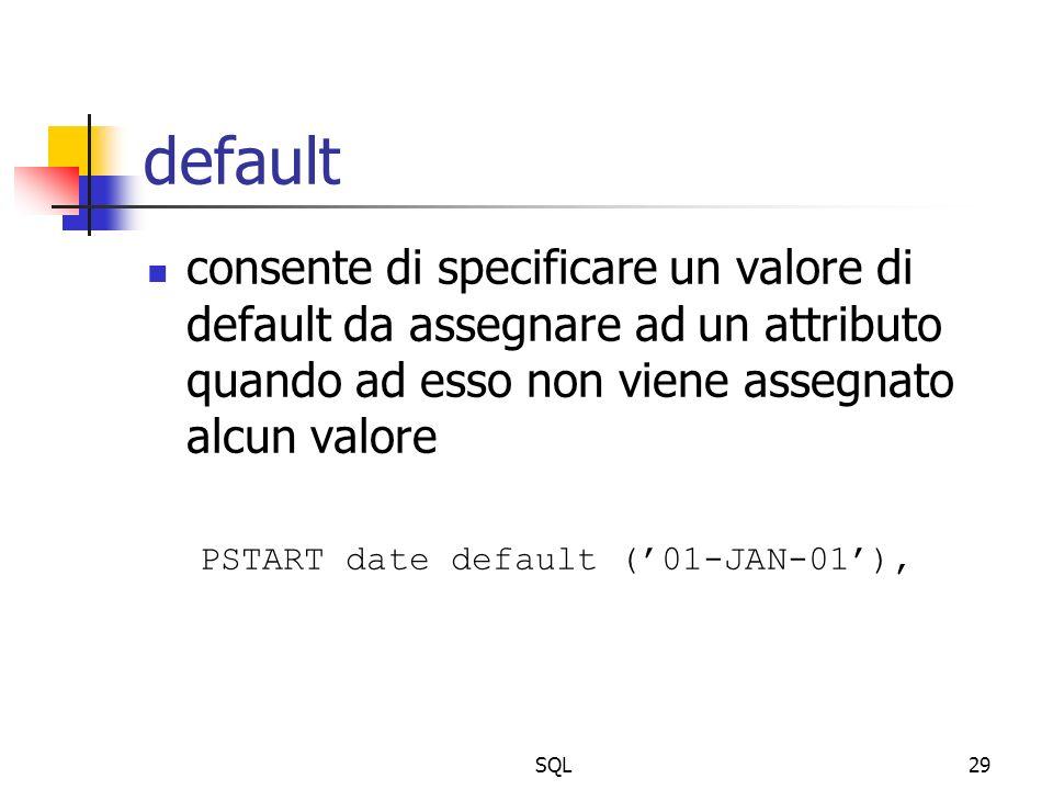 SQL29 default consente di specificare un valore di default da assegnare ad un attributo quando ad esso non viene assegnato alcun valore PSTART date default (01-JAN-01),