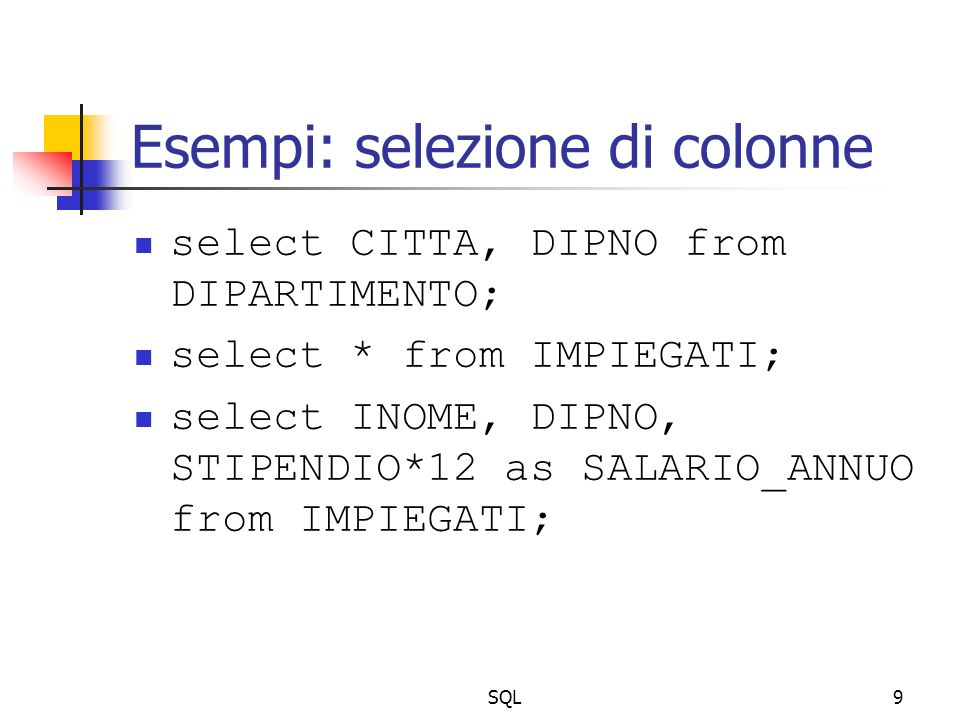 SQL9 Esempi: selezione di colonne select CITTA, DIPNO from DIPARTIMENTO; select * from IMPIEGATI; select INOME, DIPNO, STIPENDIO*12 as SALARIO_ANNUO from IMPIEGATI;