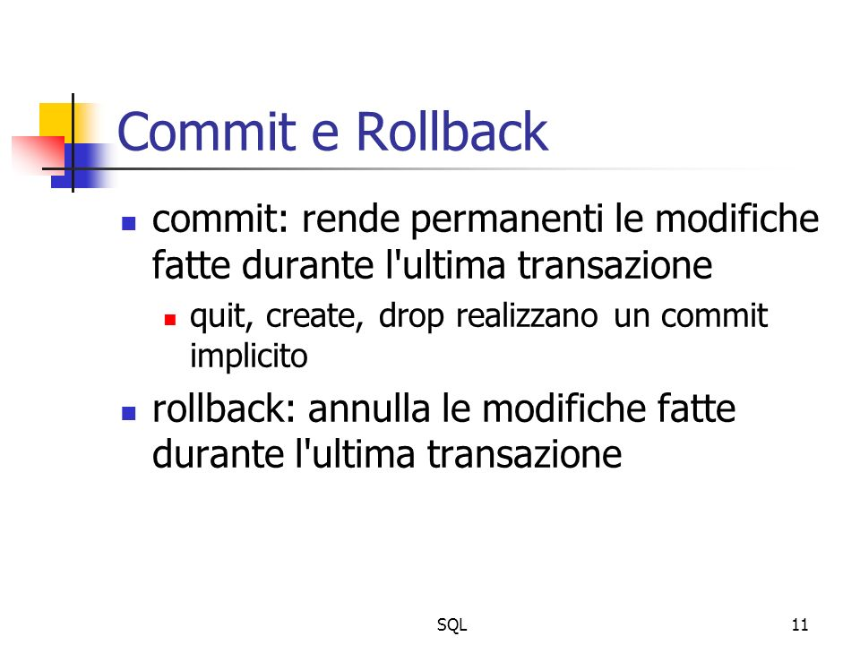 SQL11 Commit e Rollback commit: rende permanenti le modifiche fatte durante l ultima transazione quit, create, drop realizzano un commit implicito rollback: annulla le modifiche fatte durante l ultima transazione