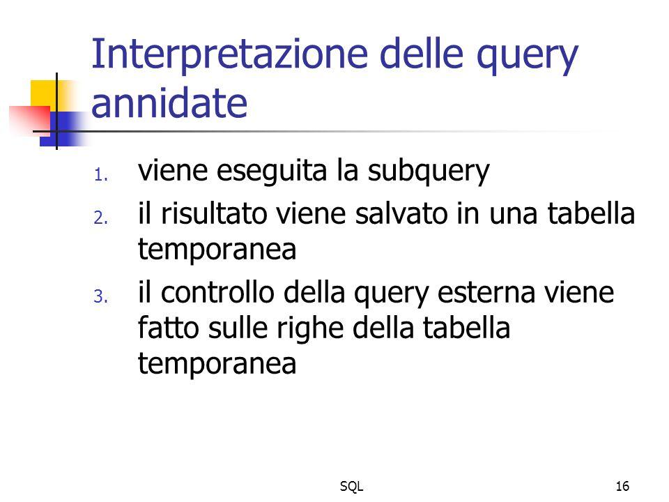 SQL16 Interpretazione delle query annidate 1. viene eseguita la subquery 2. il risultato viene salvato in una tabella temporanea 3. il controllo della