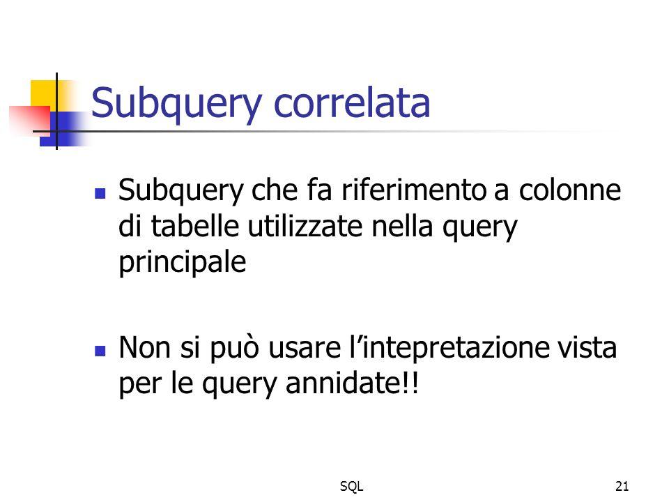 SQL21 Subquery correlata Subquery che fa riferimento a colonne di tabelle utilizzate nella query principale Non si può usare lintepretazione vista per