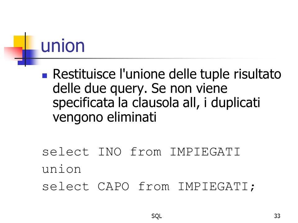 SQL33 union Restituisce l'unione delle tuple risultato delle due query. Se non viene specificata la clausola all, i duplicati vengono eliminati select