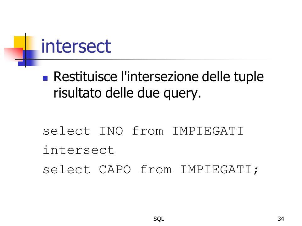 SQL34 intersect Restituisce l'intersezione delle tuple risultato delle due query. select INO from IMPIEGATI intersect select CAPO from IMPIEGATI;