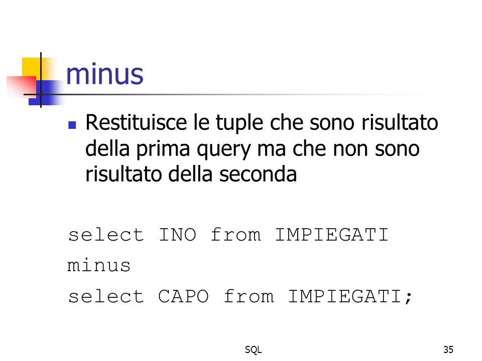 SQL35 minus Restituisce le tuple che sono risultato della prima query ma che non sono risultato della seconda select INO from IMPIEGATI minus select C
