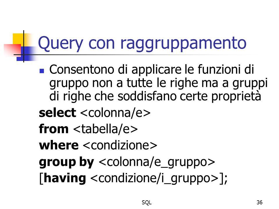 SQL36 Query con raggruppamento Consentono di applicare le funzioni di gruppo non a tutte le righe ma a gruppi di righe che soddisfano certe proprietà
