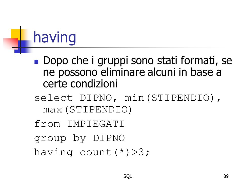 SQL39 having Dopo che i gruppi sono stati formati, se ne possono eliminare alcuni in base a certe condizioni select DIPNO, min(STIPENDIO), max(STIPEND