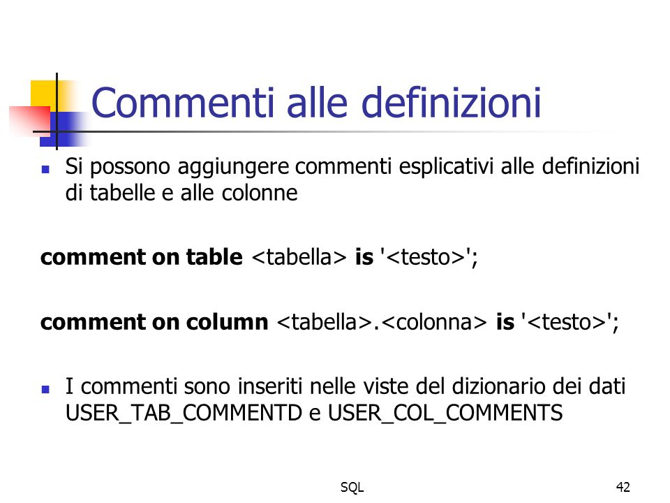 SQL42 Commenti alle definizioni Si possono aggiungere commenti esplicativi alle definizioni di tabelle e alle colonne comment on table is ; comment on column.