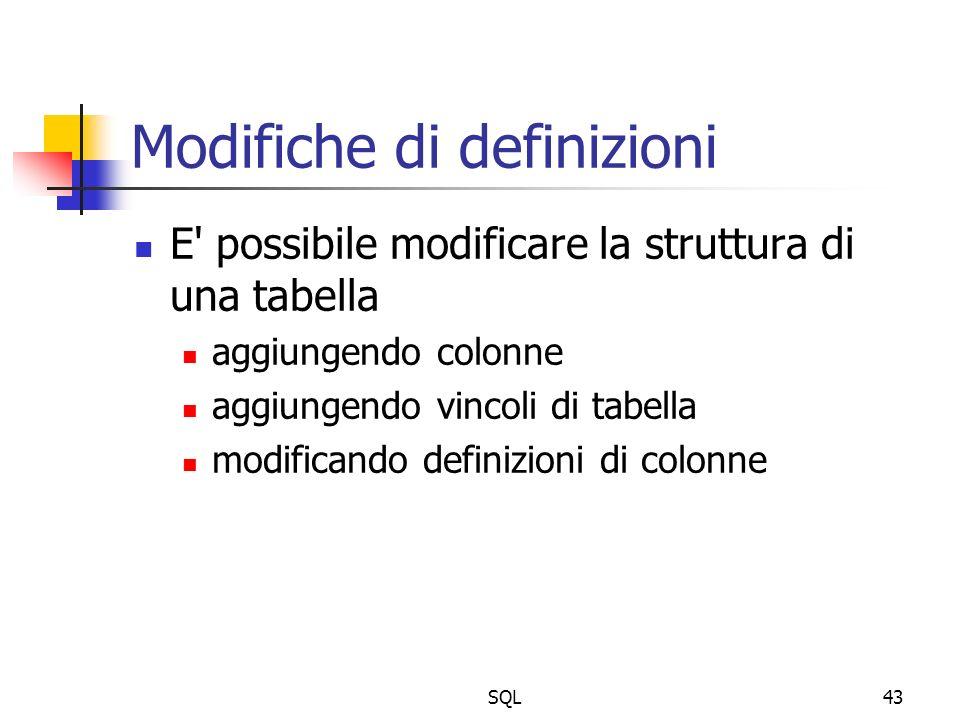 SQL43 Modifiche di definizioni E' possibile modificare la struttura di una tabella aggiungendo colonne aggiungendo vincoli di tabella modificando defi