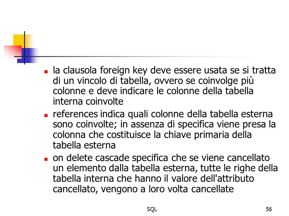 SQL56 la clausola foreign key deve essere usata se si tratta di un vincolo di tabella, ovvero se coinvolge più colonne e deve indicare le colonne dell
