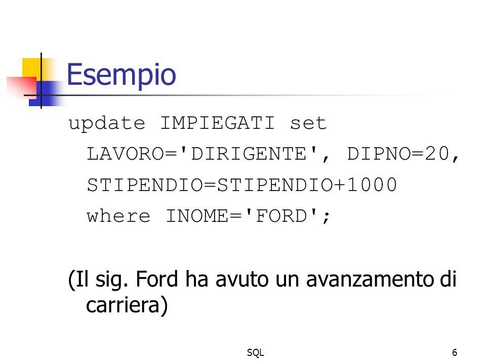 SQL6 Esempio update IMPIEGATI set LAVORO='DIRIGENTE', DIPNO=20, STIPENDIO=STIPENDIO+1000 where INOME='FORD'; (Il sig. Ford ha avuto un avanzamento di