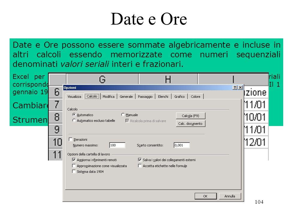 104 Date e Ore Date e Ore possono essere sommate algebricamente e incluse in altri calcoli essendo memorizzate come numeri sequenziali denominati valori seriali interi e frazionari.