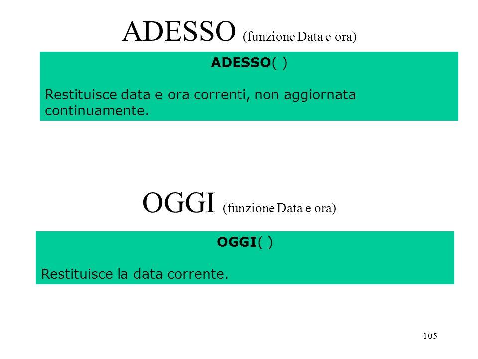 105 ADESSO (funzione Data e ora) OGGI (funzione Data e ora) ADESSO( ) Restituisce data e ora correnti, non aggiornata continuamente.
