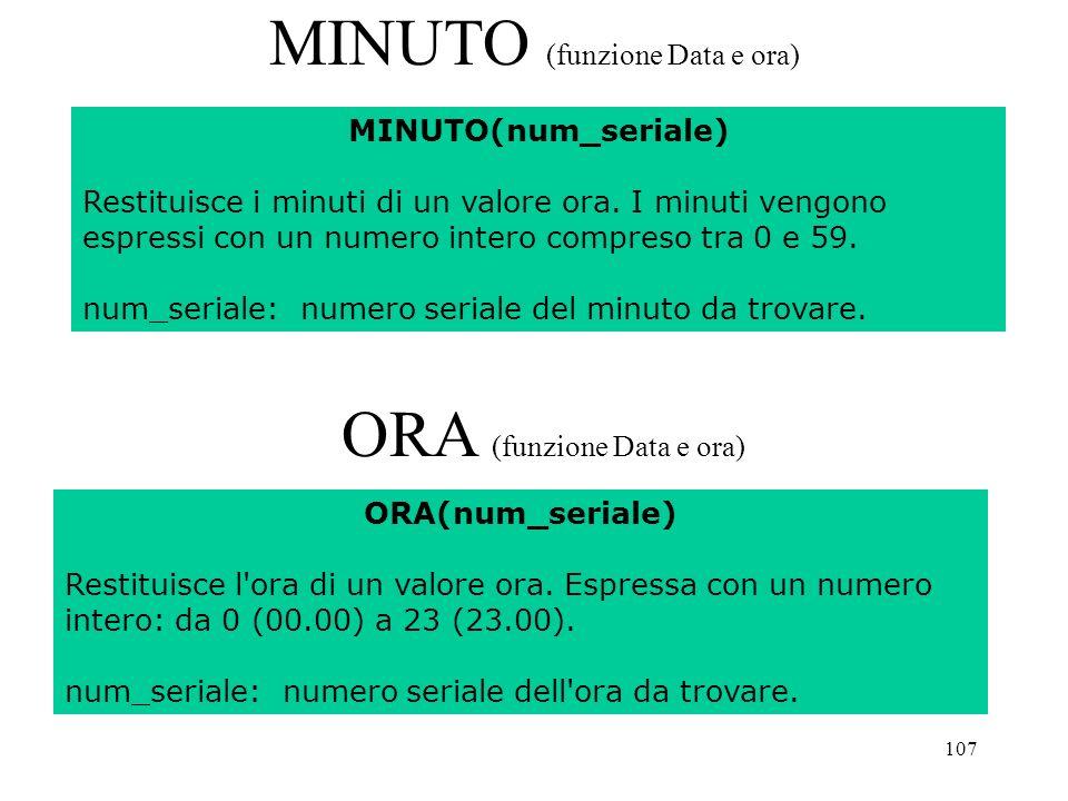 107 MINUTO (funzione Data e ora) ORA (funzione Data e ora) MINUTO(num_seriale) Restituisce i minuti di un valore ora.