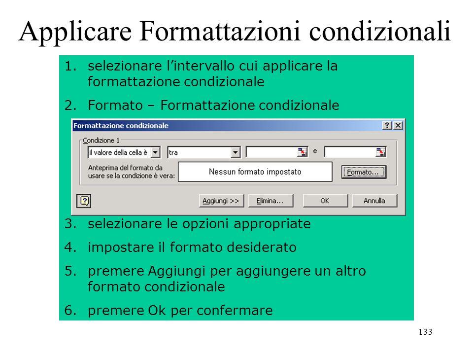 133 Applicare Formattazioni condizionali 1.selezionare lintervallo cui applicare la formattazione condizionale 2.Formato – Formattazione condizionale 3.selezionare le opzioni appropriate 4.impostare il formato desiderato 5.premere Aggiungi per aggiungere un altro formato condizionale 6.premere Ok per confermare
